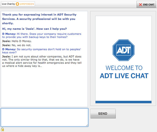 Live Chat by LIVEPERSON x END CHAT Thank you for expressing interest in ADT Security Services. A security professional will be with you shortly. Hi, m