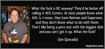 What the fuck is DC anyway? They'd be better off R calling it AOL Comics. At least people know what AOL is. I mean, they have Batman and Superman, F a