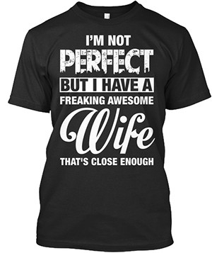 18 Terrible T-Shirts For Terrible Couples - a t-shirt that reads I'm Not Perfect But I Have A Freaking Awesome Wife That's Close Enough