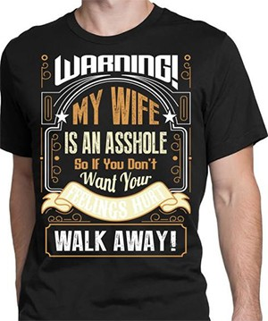 18 Terrible T-Shirts For Terrible Couples  - a t-shirt that reads Warning! My Wife Is An Asshole So If You Don't Want Your Feelings Hurt Walk Away!