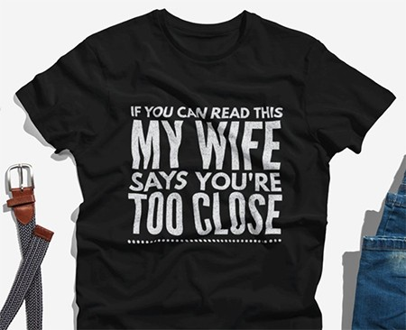 18 Terrible T-Shirts For Terrible Couples - a t-shirt that says If You Can Read Thing My Wife Says You're Too Close