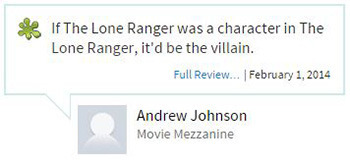 If The Lone Ranger was a character in The Lone Ranger, it'd be the villain. Full Review... February 1. 2014 Andrew Johnson Movie Mezzanine