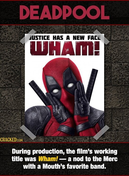 DEADPOOL JUSTICE HAS A NEW FACE WHAMI During production, the film's working title was Wham!- a nod to the Merc with a Mouth's favorite band.