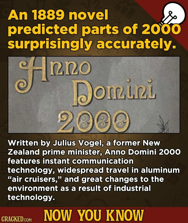 An 1889 novel predicted parts of 2000 surprisingly accurately. Hnn nno Domini 2000 Written by Julius Vogel, a former New Zealand prime minister, Anno Domini 2000 features instant communication technology, widespread travel in aluminum air cruisers, and great changes to the environment as a result of industrial technology. NOW YOU