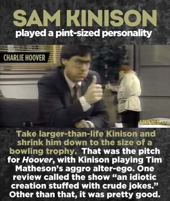 SAM KINISON played a sized personality CHARLIE HOOVER GRAGKED.COME Take larger-than-life Kinison and shrink him down to the size of a bowling trophy. That was the pitch for Hoover, with Kinison playing Tim Matheson's aggro alter-ego. One review called the show an idiotic creation stuffed with crude jokes. Other than
