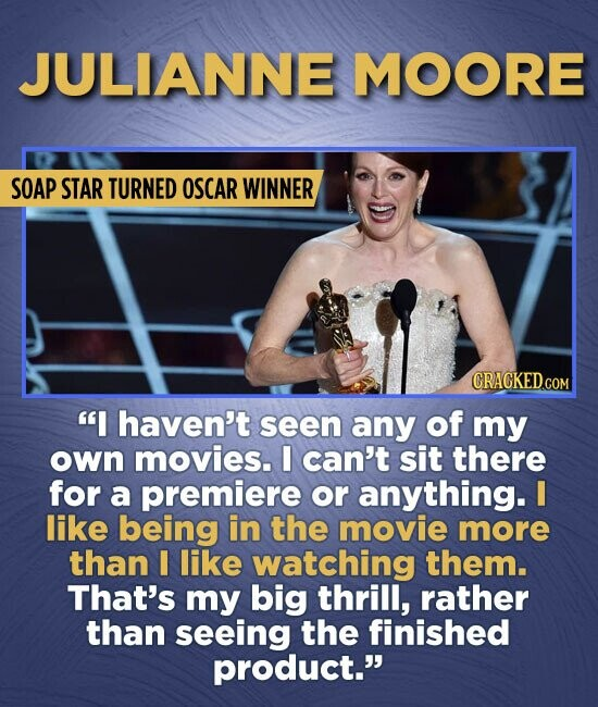 JULIANNE MOORE SOAP STAR TURNED OSCAR WINNER CRAGKEDCOM I haven't seen any of my own movies. I can't sit there for a premiere or anything. I like bei