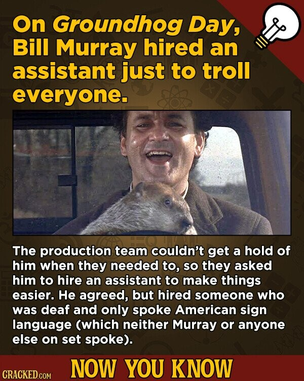 On Groundhog Day, Bill Murray hired an assistant just to troll everyone. The production team couldn't get a hold of him when they needed to, SO they asked him to hire an assistant to make things easier. He agreed, but hired someone who was deaf and only spoke American sign