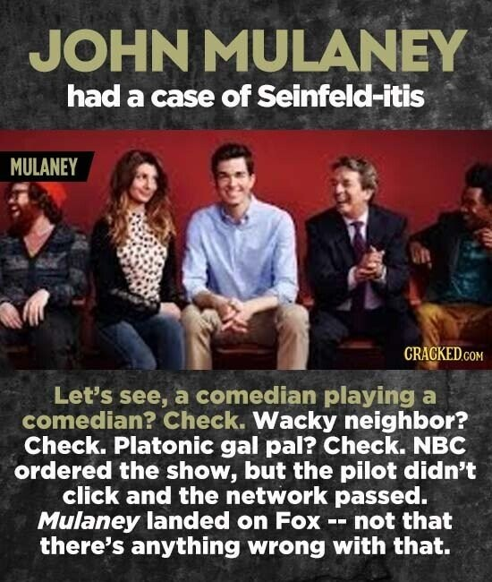 JOHN MULANEY had a case of Seinfeld-itis MULANEY CRACKEDCO Let's see, a comedian playing a comedian? Check. Wacky neighbor? Check. Platonic gal pal? Check. NBC ordered the show, but the pilot didn't click and the network passed. Mulaney landed on Fox -- not that there's anything wrong with that.