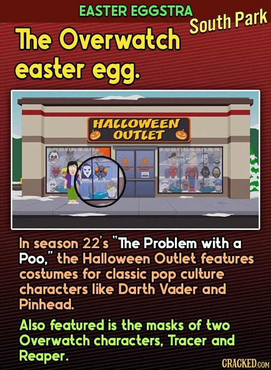 EASTER EGGSTRA Overwatch South Park The easter egg. HALLOWEEN OUTLET In 22's The season Problem with a Poo, the Halloween Outlet features costumes for classic poP culture characters like Darth Vader and Pinhead. Also featured is the masks of two Overwatch characters, Tracer and Reaper. CRACKED.COM