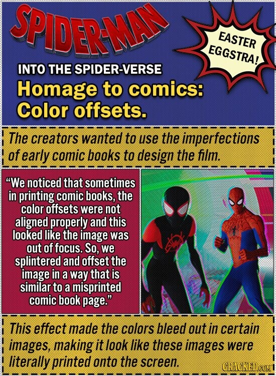 SPIDERNA EASTER EGGSTRA! INTO THE SPIDER-VE Homage to comics: Color offsets. The creators wanted to use the imperfections of early comic books to design the film. We noticed that sometimes in printing comic books, the color offsets were not aligned properly and this looked like the image was out of