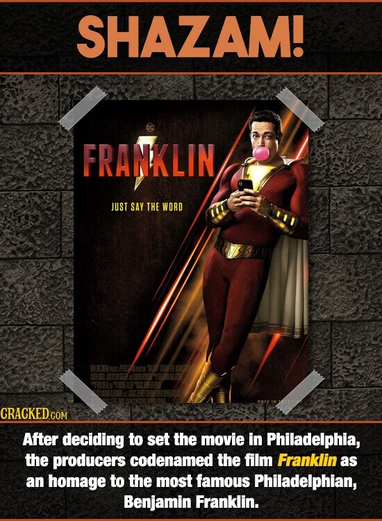 SHAZAM! FRANKLIN JUST SAY THE WORD After deciding to set the movie in Philadelphia, the producers codenamed the film Franklin as an homage to the most famous Philadelphian, Benjamin Franklin.