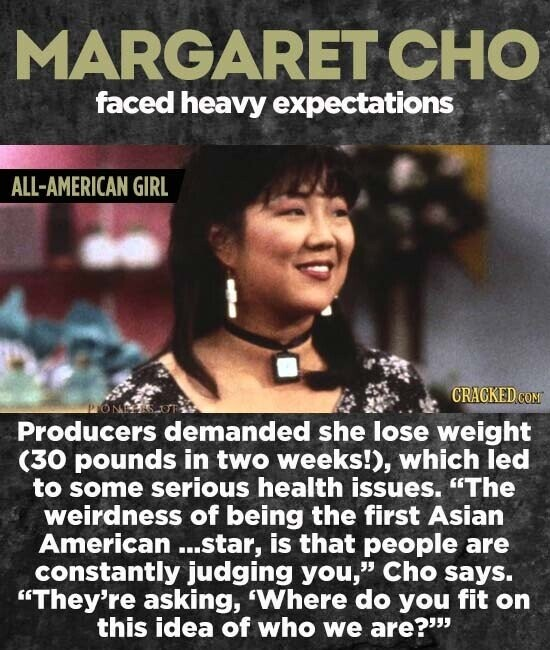 MARGARET CHO faced heavy expectations ALL-AMERICAN GIRL CRACKED CON Producers demanded she lose weight (30 pounds in two weeks!), which led to some serious health issues. The weirdness of being the first Asian American...star, is that people are constantly judging you, Cho says. They're asking, 'Where do you fit on this