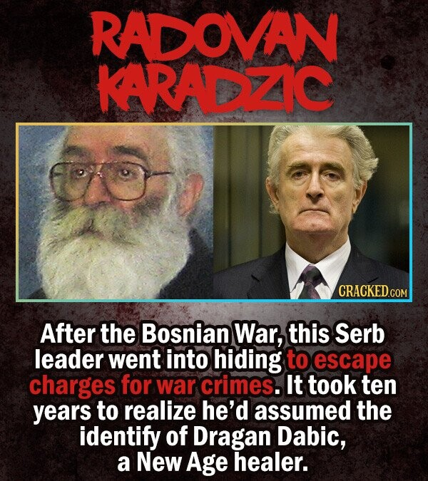 RADOVAN KARADZIC CRACKEDco After the Bosnian War, this Serb leader went into hiding to escape charges for war crimes. It took ten years to realize he'