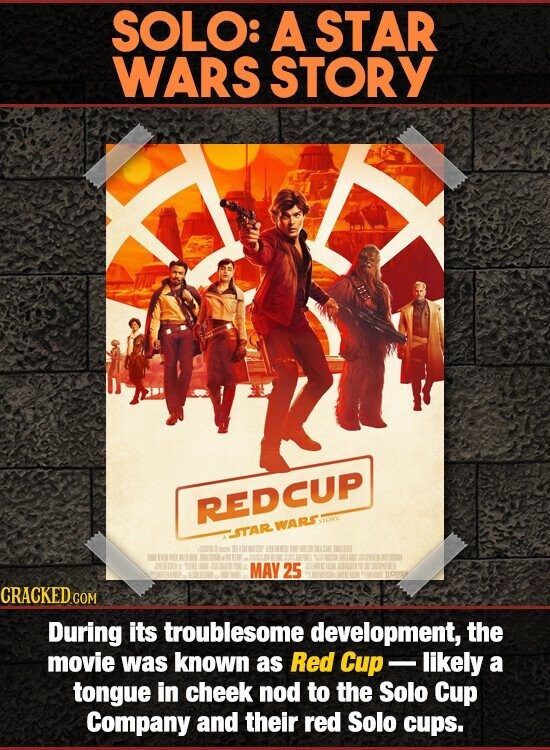 SOLO: A STAR WARS STORY REDCUP WARS OR STAR 112NG MAY 25 During its troublesome development, the movie was known as Red Cup likely a tongue in cheek nod to the Solo Cup Company and their red Solo cups.