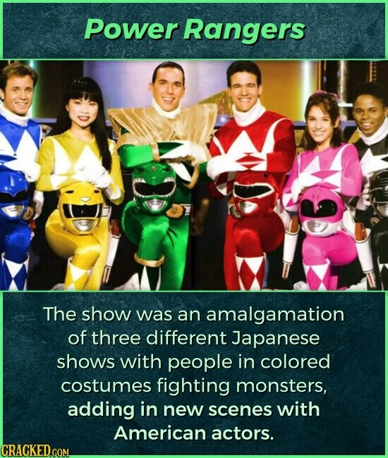 Power Rangers The show was an amalgamation of three different Japanese shows with people in colored costumes fighting monsters, adding in new scenes with American actors.