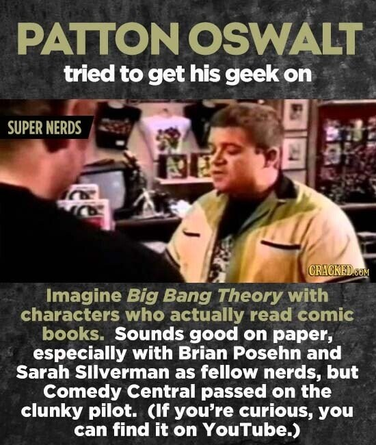 PATTON OSWALT tried to get his geek on SUPER NERDS CRACKEDOOM Imagine Big Bang Theory with characters who actually read comic books. Sounds good on paper, especially with Brian Posehn and Sarah SIlverman as fellow nerds, but Comedy Central passed on the clunky pilot. CIf you're curious, you can find