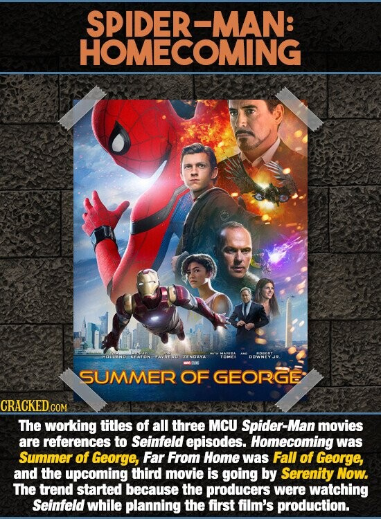 SPIDER-MAN: HOMECOMING 3wn MARINA HATTANTO KEATON FAVITAU ZENDAYA TOMET DOWNY SUMMER OF GEORGE CRACKED COM The working titles of all three MCU Spider-Man movies are references to Seinfeld episodes. Homecoming was Summer of George, Far From Home was Fall of George, and the upcoming third movie is going by Serenity Now.