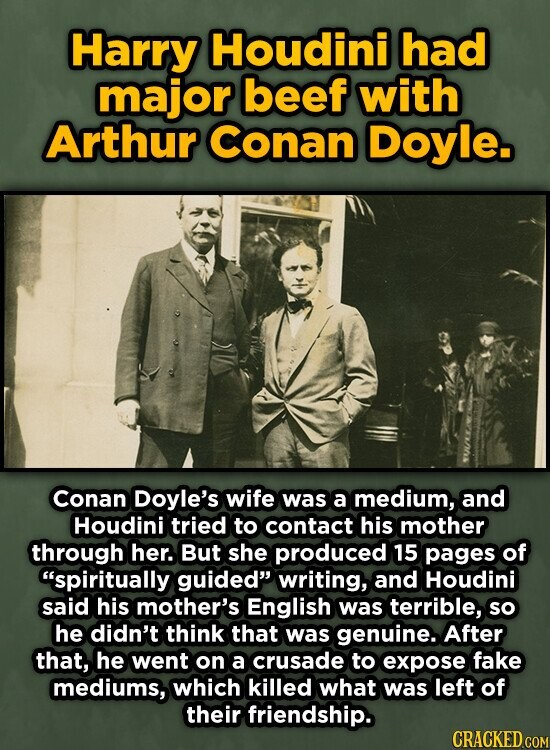 Harry Houdini had major beef with Arthur Conan Doyle. Conan Doyle's wife was a medium, and Houdini tried to contact his mother through her. But she produced 15 pages of spiritually guided writing, and Houdini said his mother's English was terrible, so he didn't think that was genuine. After that,