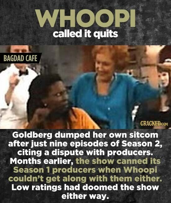WHOOPI called it quits BAGDAD CAFE CRACKED.COM Goldberg dumped her own sitcom after just nine episodes of Season 2, citing a dispute with producers. Months earlier, the show canned its Season 1 producers when Whoopi couldn't get along with them either. Low ratings had doomed the show either way.