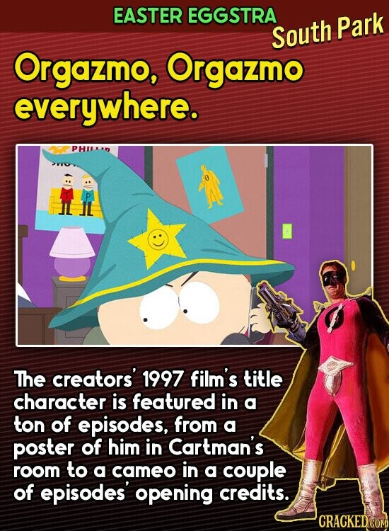 EASTER EGGSTRA South Park Orgazmo, Orgazmo everywhere. PHILKD The creators' 1997 film's title character is featured in a ton of episodes, from a poster of him in Cartman's room to a cameo in a couple of episodes opening credits. CRACKEDCOR
