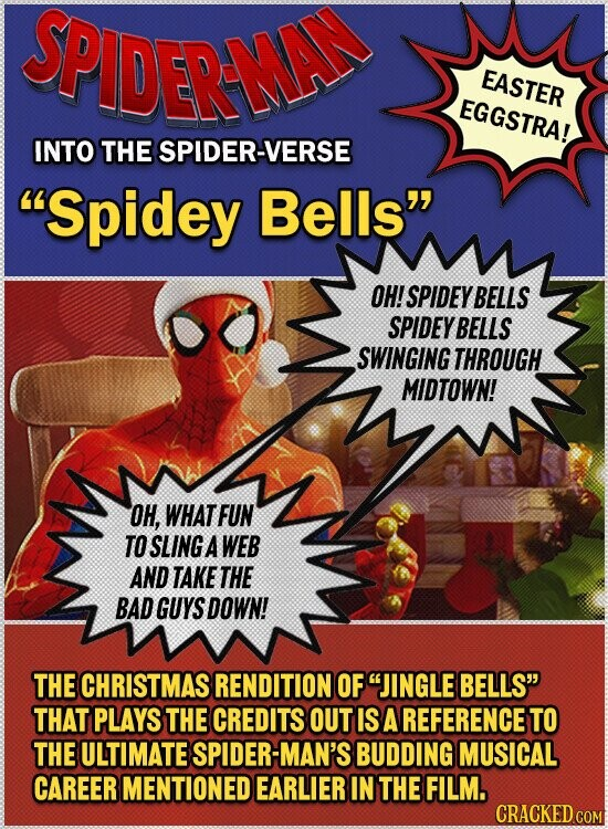 SPIDERNA EASTER EGGSTRA! INTO THE SPIDER-VERSE Spidey Bells OH! SPIDEYBELLS SPIDEYBELLS SWINGING THROUGH MIDTOWN! OH, WHAT FUN TO SLING A WEB AND TAKE THE BAD GUYS DOWN! THE CHRISTMAS RENDITION OF JINGLE BELLS' THAT PLAYS THE CREDITS OUT IS A REFERENCE TO THE ULTIMATE SPIDER- -MAN'S BUDDING MUSICAL CAREER MENTIONED