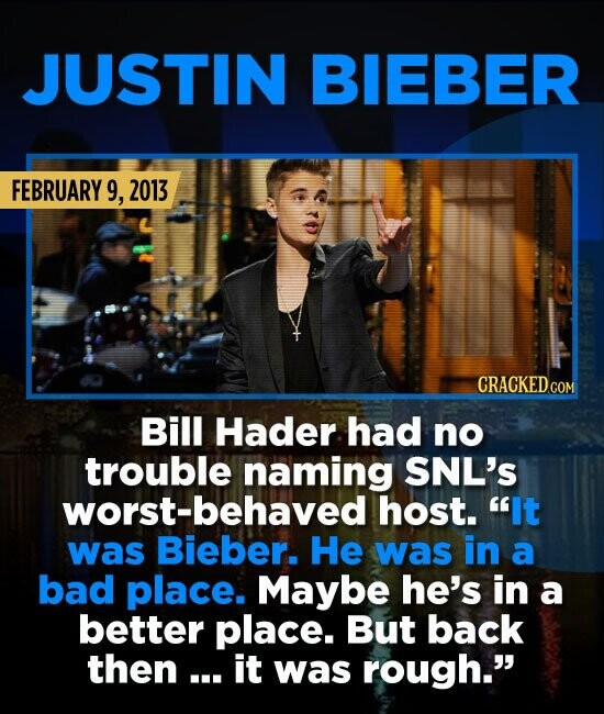 JUSTIN BIEBER FEBRUARY 9, 2013 Bill Hader had no trouble naming SNL'S worst-behaved! host. It was Bieber. He was in a bad place. Maybe he's in a bett