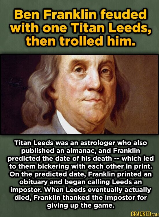 Ben Franklin feuded with one Titan Leeds, then trolled him. Titan Leeds was an astrologer who also published an almanac, and Franklin predicted the date of his deathe- which led to them bickering with each other in print. On the predicted date, Franklin printed an obituary and began calling Leeds
