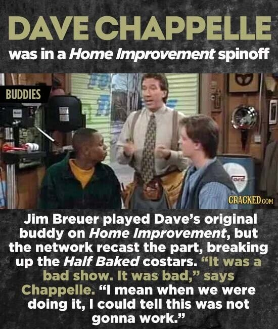 DAVE CHAPPELLE was in a Home Improvement spinoff BUDDIES ore Jim Breuer played Dave's original buddy on Home Improvement, but the network recast the part, breaking up the Half Baked costars. It was a bad show. It was bad, says Chappelle. mean when we were doing it, I