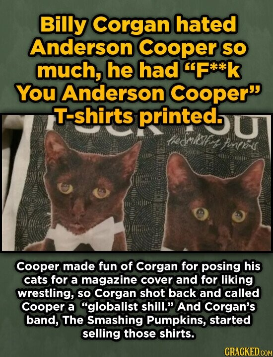 Billy Corgan hated Anderson Cooper SO much, he had F**k You Anderson Cooper T-shirts printed. euksfr foteir Cooper made fun of Corgan for posing his cats for a magazine cover and for liking wrestling, so Corgan shot back and called Cooper a globalist shill. And Corgan's band, The Smashing Pumpkins,