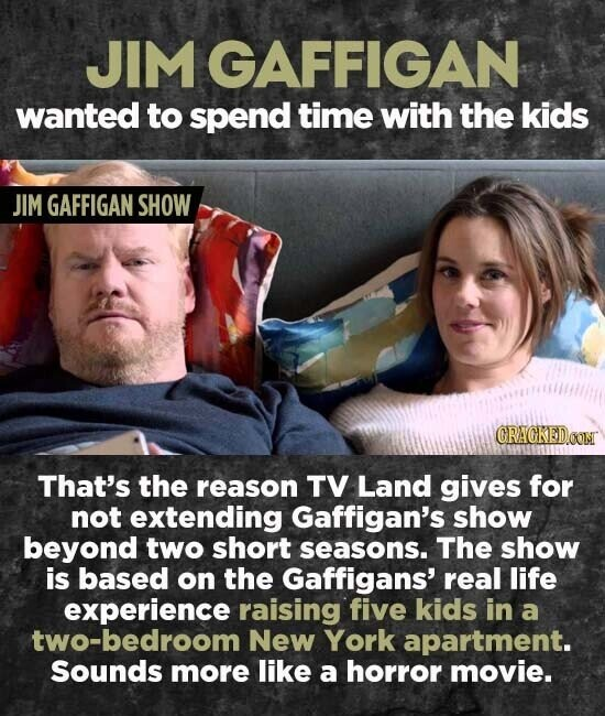 JIM GAFFIGAN wanted to spend time with the kids JIM GAFFIGAN SHOW CRAGKEDON That's the reason TV Land gives for not extending Gaffigan's show beyond two short seasons. The show is based on the Gaffigans' real life experience raising five kids in a two-bedroom New York apartment. Sounds more like