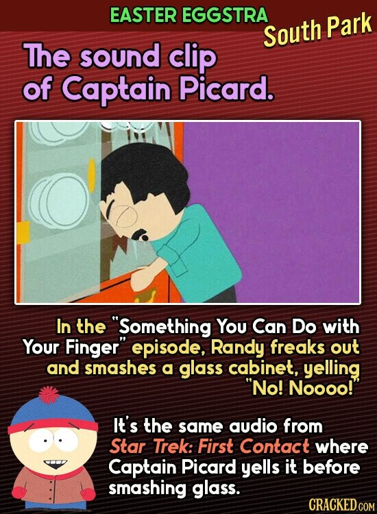 EASTER EGGSTRA South Park The sound clip of Captain Picard. In the Something You Can Do with Your Finger episode, Randy freaks out and smashes a glass cabinet, yelling No! Noooo! It's the same audio from Star Trek: First Contact where Captain Picard yells it before smashing glass.
