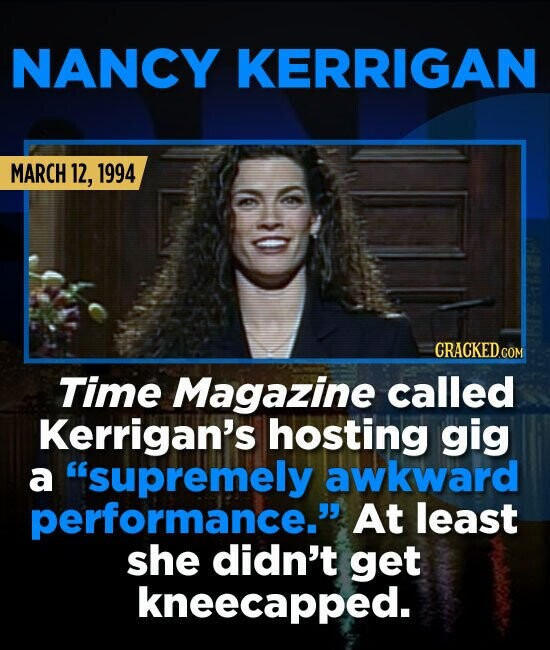 NANCY KERRIGAN MARCH 12, 1994 CRACKEDCON Time Magazine called Kerrigan's hosting gig a supremely awkward performance. At least she didn't get kneeca