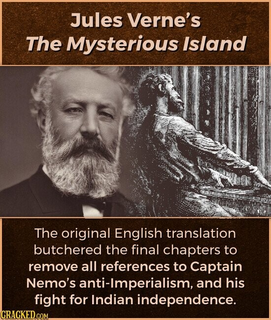 Jules Verne's The Mysterious Island The original English translation butchered the final chapters to remove all references to Captain Nemo's anti-Imperialism, and his fight for Indian independence.