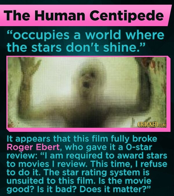 The Human Centipede occupies a world where the stars don't shine. CRACKED COM It appears that this film fully broke Roger Ebert, who gave it a O-star review: I am required to award stars to movies I review. This time, I refuse to do it. The star rating system is unsuited