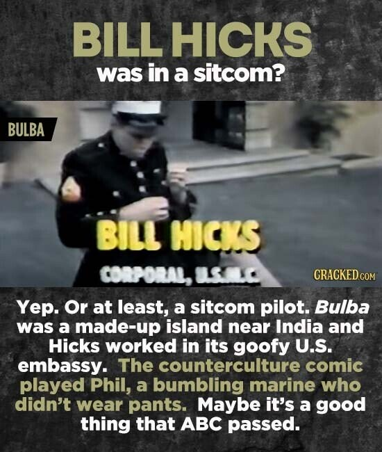 BILL HICKS was in a sitcom? BULBA BILL HICKS CORPORAL, LSMLC Yep. Or at least, a sitcom pilot. Bulba was a made-up island near India and Hicks worked in its goofy U.S. embassy. The counterculture comic played Phil, a bumbling marine who didn't wear pants. Maybe it's a good