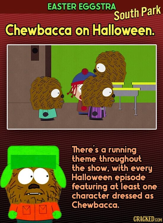 EASTER EGGSTRA South Park Chewbacca on Halloween. There's a running theme throughout the show, with every Halloween episode featuring at least one character dressed as Chewbacca.