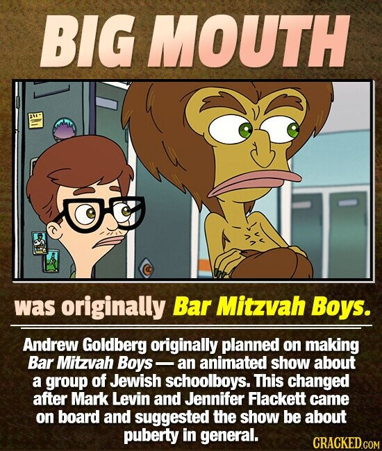BIG MOUTH was originally Bar Mitzvah Boys. Andrew Goldberg originally planned on making Bar Mitzvah Boys an animated show about a group of Jewish schoolboys. This changed after Mark Levin and Jennifer Flackett came on board and suggested the show be about puberty in general. CRACKED.COM