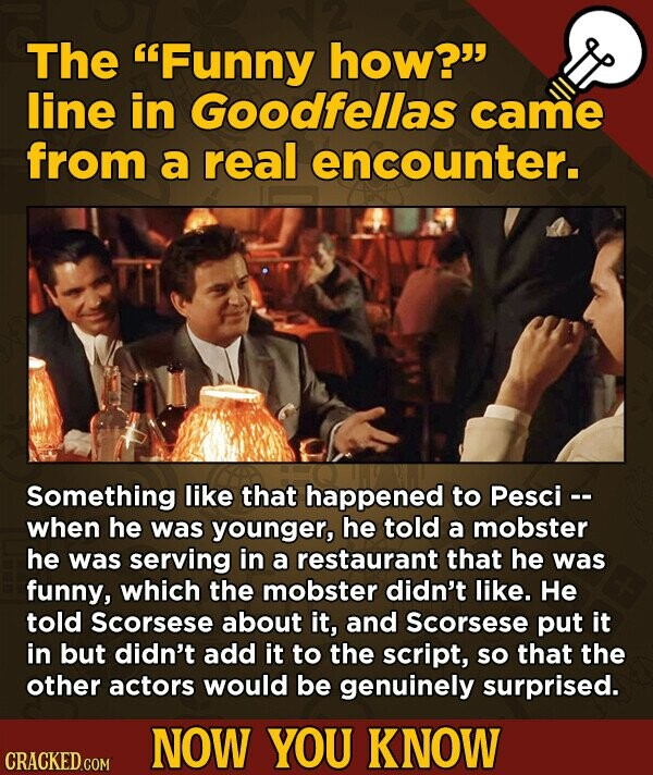 The Funny how? line in Goodfellas came from a real encounter. Something like that happened to Pesci -- when he was younger, he told a mobster he was serving in a restaurant that he was funny, which the mobster didn't like. He told Scorsese about it, and Scorsese put it in