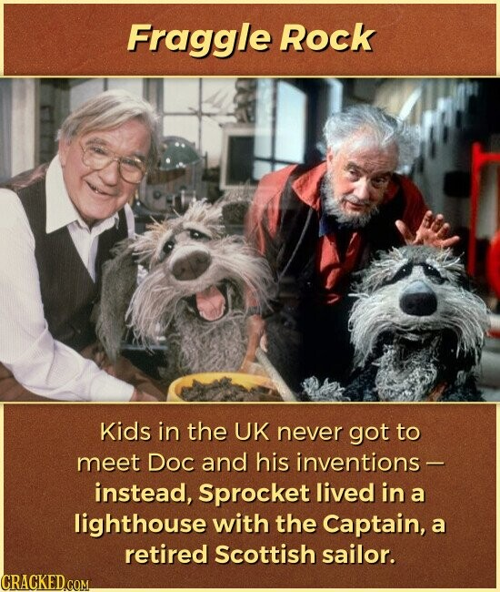 Fraggle Rock Kids in the UK never got to meet Doc and his inventions- instead, Sprocket lived in a lighthouse with the Captain, a retired Scottish sailor.