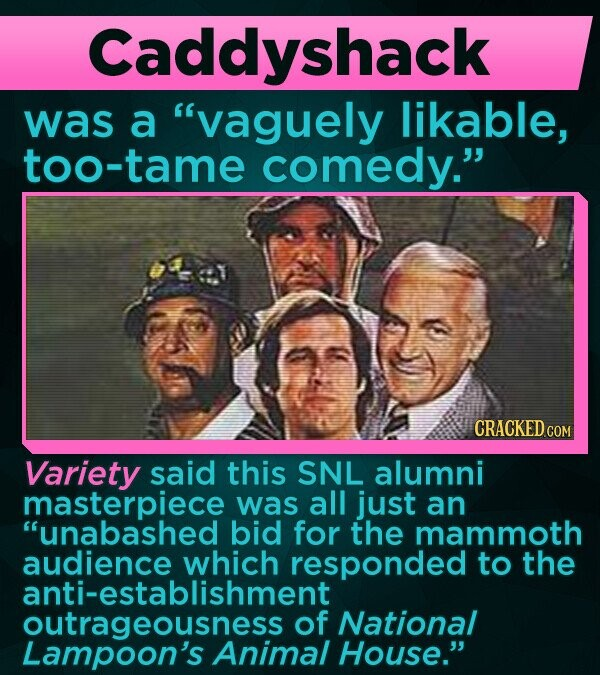 Caddyshack was a vaguely likable, too-tame comedy. Variety said this SNL alumni masterpiece was all just an unabashed bid for the mammoth audience which responded to the anti-establishment outrageousness of National Lampoon's Animal House.