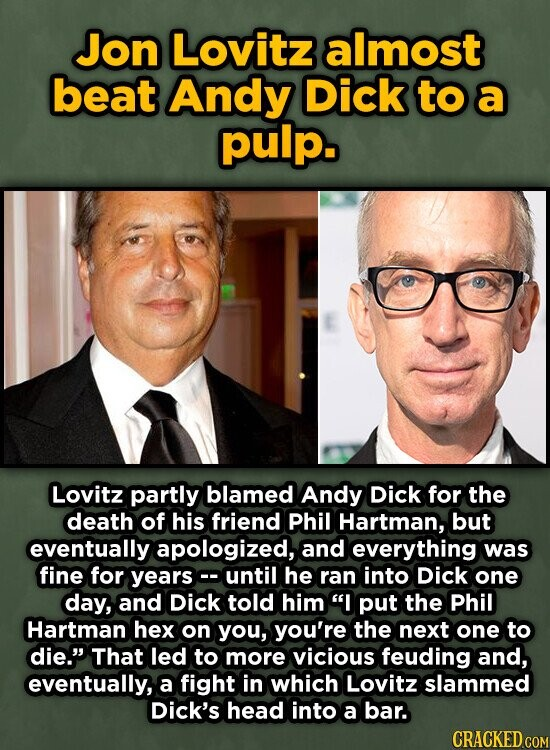 Jon Lovitz almost beat Andy Dick to a pulp. Lovitz partly blamed Andy Dick for the death of his friend Phil Hartman, but eventually apologized, and everything was fine for yearsc. until he ran into Dick one day, and Dick told him I put the Phil Hartman hex on you,