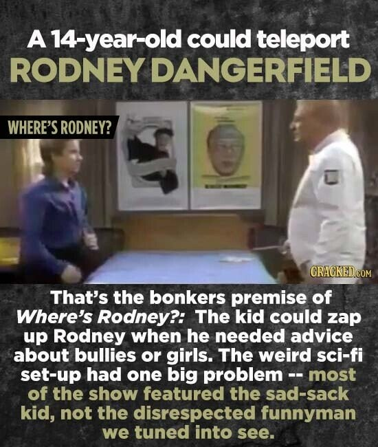 A 14-year-old could teleport RODNEY DANGERFIELD WHERE'S RODNEY? That's the bonkers premise of Where's Rodney?: The kid could zap up Rodney when he needed advice about bullies or girls. The weird sci-fi set-up had one big problem -- most of the show featured the sad-sack kid, not the disrespected funnyman