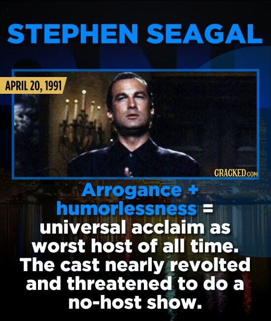 STEPHEN SEAGAL APRIL 20, 1991 Arrogance +- humorlessness E universal acclaim as worst host of all time. The cast nearly revolted and threatened to do