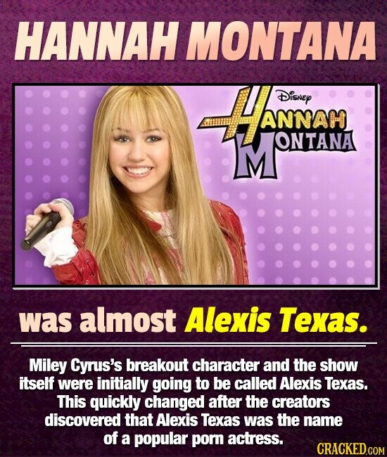 HANNAH MONTANA -HAMAM DisnEY ANNAH MONTANA ONTANA was almost Alexis Texas. Miley Cyrus's breakout character and the show itself were initially going to be called Alexis Texas. This quickly changed after the creators discovered that Alexis Texas was the name of a popular porn actress.