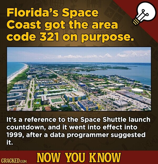 Florida's Space Coast got the area code 321 on purpose. It's a reference to the Space Shuttle launch countdown, and it went into effect into 1999, after a data programmer suggested it. NOW YOU KNOW CRACKED.COM