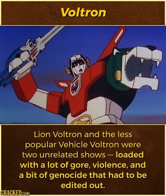 Voltron Lion Voltron and the less popular Vehicle Voltron were two unrelated shows- loaded with a lot of gore, violence, and a bit of genocide that had to be edited out.