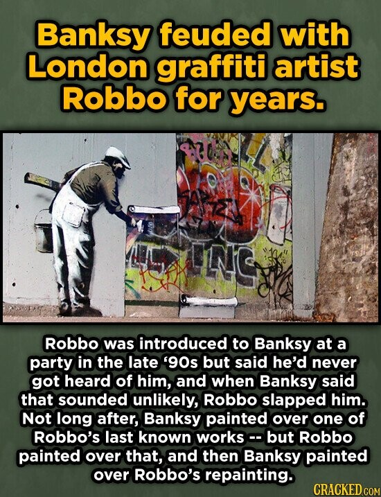 Banksy feuded with London graffiti artist Robbo for years. ING Robbo was introduced to Banksy at a party in the late 9Os but said he'd never got heard of him, and when Banksy said that sounded unlikely, Robbo slapped him. Not long after, Banksy painted over one of Robbo's last
