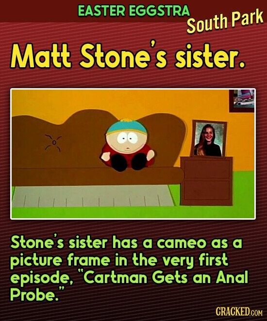 EASTER EGGSTRA South Park Matt Stone's sister. Stone's sister has a cameo as a picture frame in the very first episode, Cartman Gets an Anal Probe.