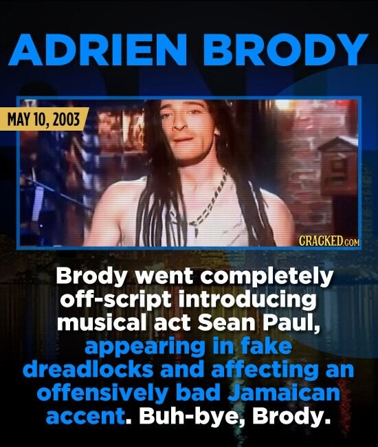 ADRIEN BRODY MAY 10, 2003 Brody went completely off-script introducing musical act Sean Paul, appearing in fake dreadlocks and affecting an offensivel