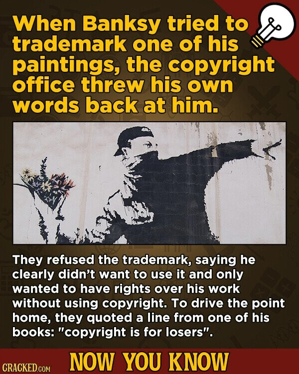 When Banksy tried to trademark one of his paintings, the copyright office threw his own words back at him. They refused the trademark, saying he clearly didn't want to use it and only wanted to have rights over his work without using copyright. To drive the point home, they quoted
